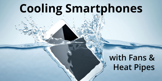 Using Fans & Heat Pipes to Cool Smartphones